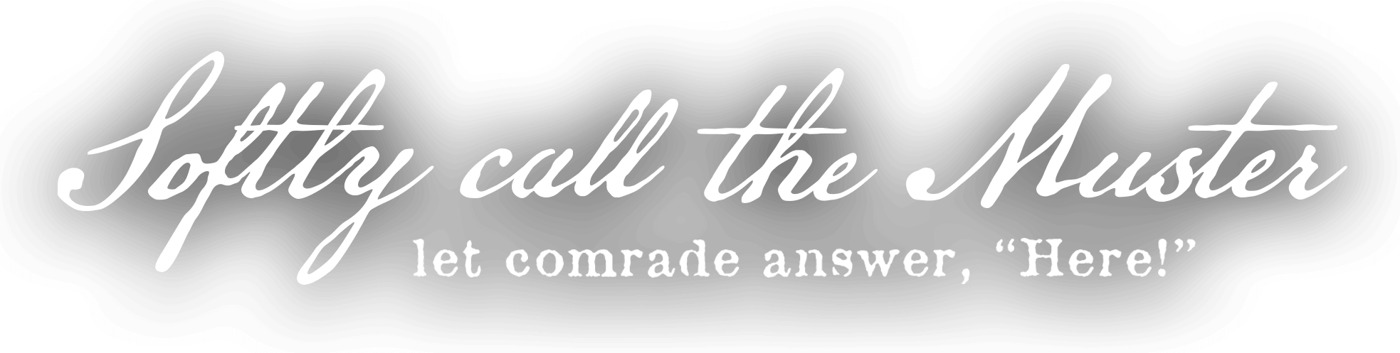Softly call the Muster, let comrade answer 'Here!'