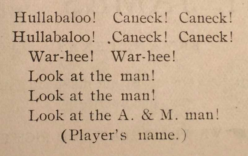 A Yell from 1906: Hullabaloo! Caneck! Caneck! Hullabaloo! Caneck! Caneck! War-hee! War-hee! Look at the man! Look at the man! Look at the A&M man!